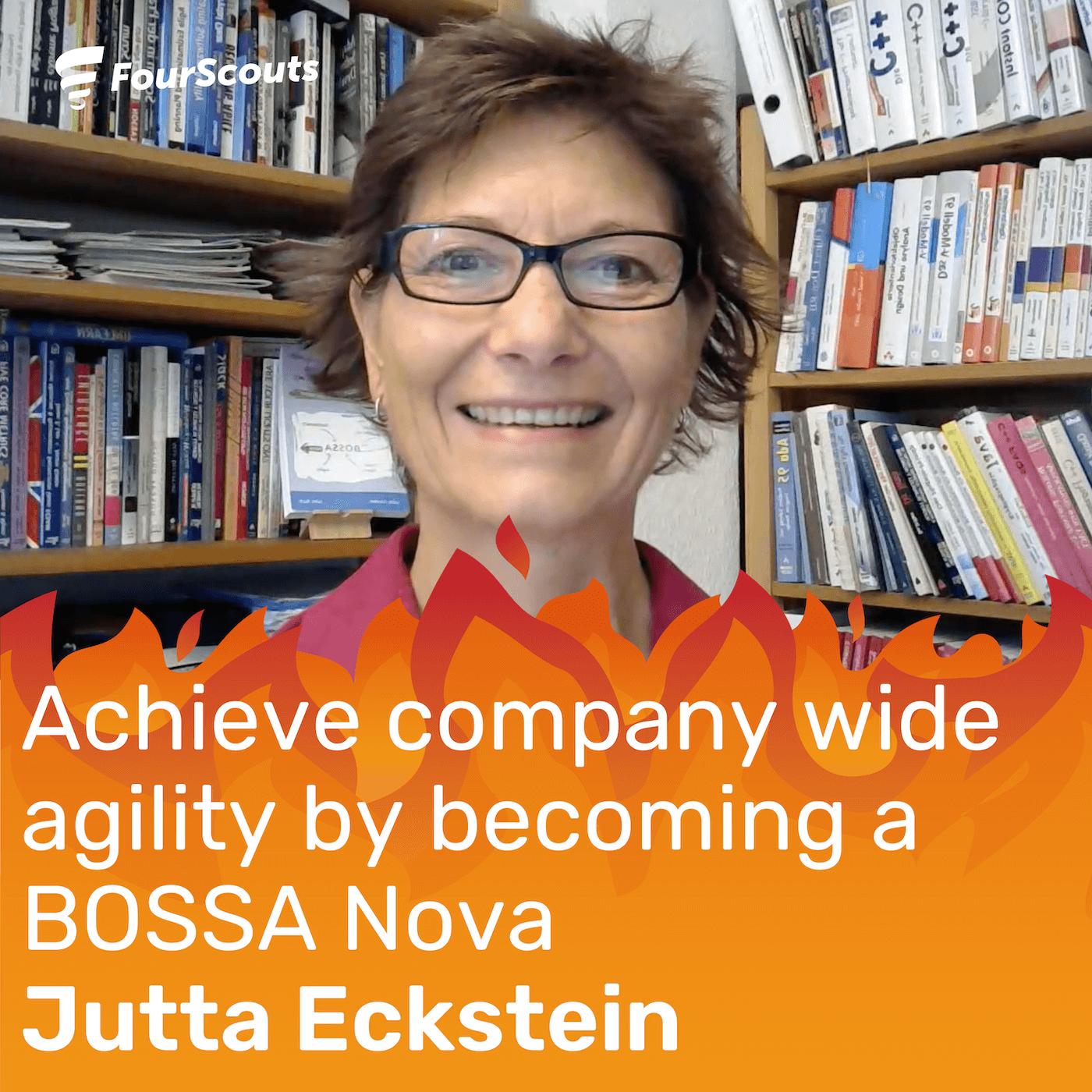 Achieve company wide agility by becoming a BOSSA Nova, with Jutta Eckstein